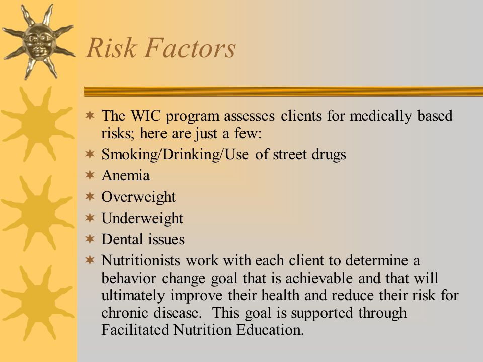 Risk Factors  The WIC program assesses clients for medically based risks; here are just a few:  Smoking/Drinking/Use of street drugs  Anemia  Over