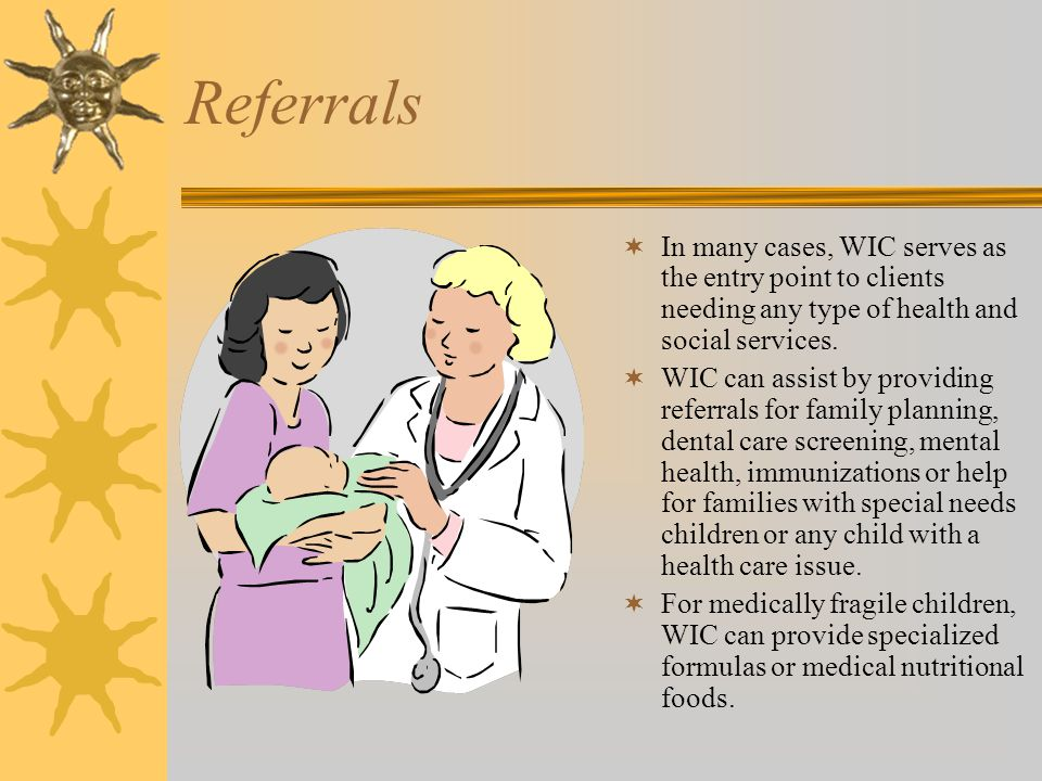 Referrals  In many cases, WIC serves as the entry point to clients needing any type of health and social services.