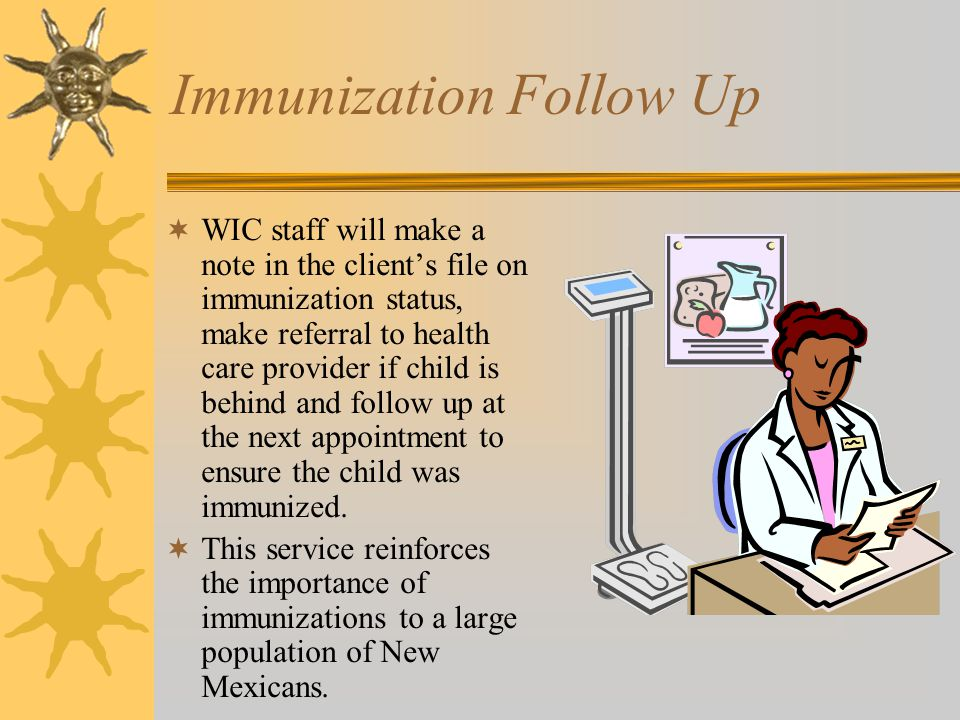 Immunization Follow Up  WIC staff will make a note in the client's file on immunization status, make referral to health care provider if child is beh