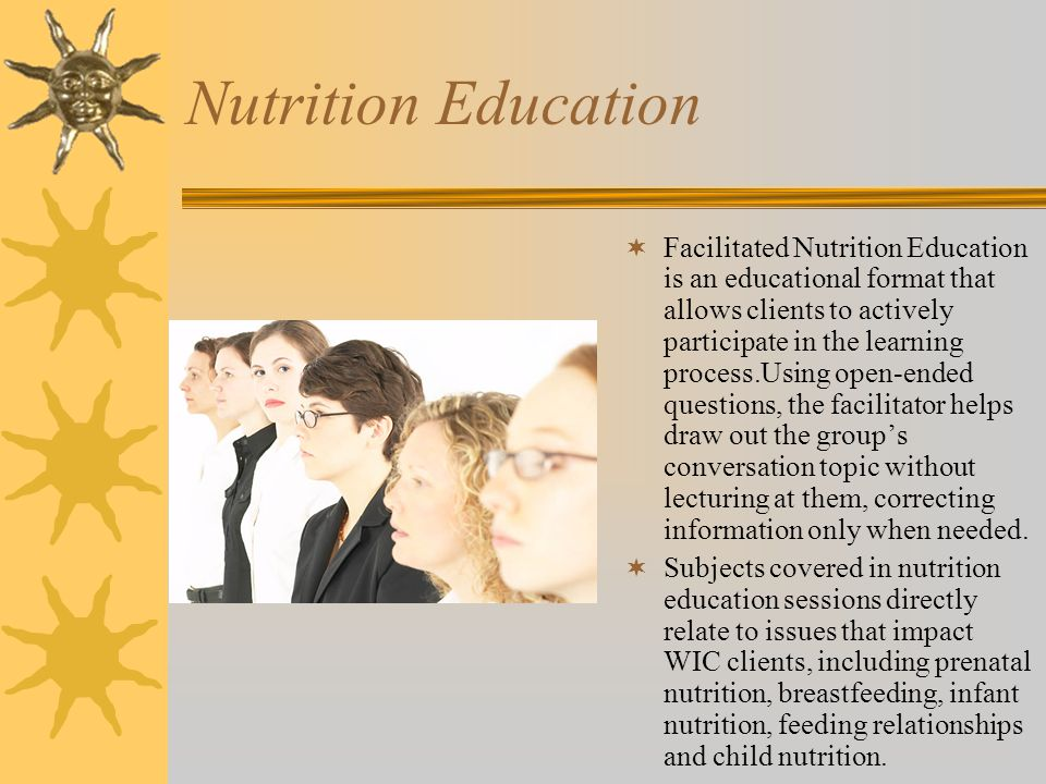 Nutrition Education  Facilitated Nutrition Education is an educational format that allows clients to actively participate in the learning process.Using open-ended questions, the facilitator helps draw out the group's conversation topic without lecturing at them, correcting information only when needed.