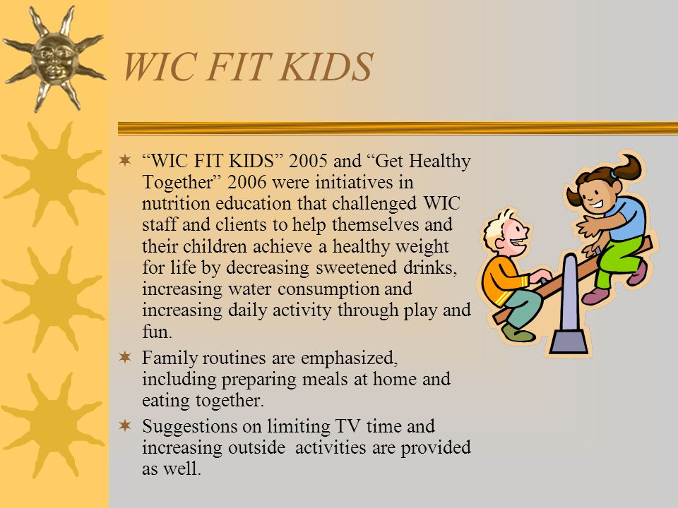 "WIC FIT KIDS  ""WIC FIT KIDS"" 2005 and ""Get Healthy Together"" 2006 were initiatives in nutrition education that challenged WIC staff and clients to he"