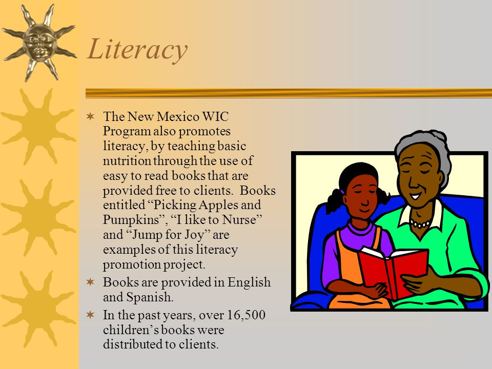 Literacy  The New Mexico WIC Program also promotes literacy, by teaching basic nutrition through the use of easy to read books that are provided free to clients.
