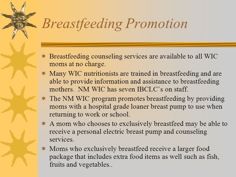 Breastfeeding Promotion  Breastfeeding counseling services are available to all WIC moms at no charge.  Many WIC nutritionists are trained in breast
