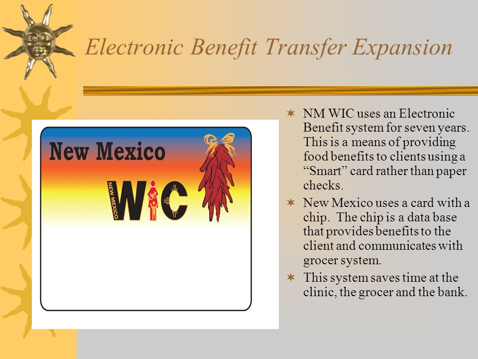 Electronic Benefit Transfer Expansion  NM WIC uses an Electronic Benefit system for seven years.