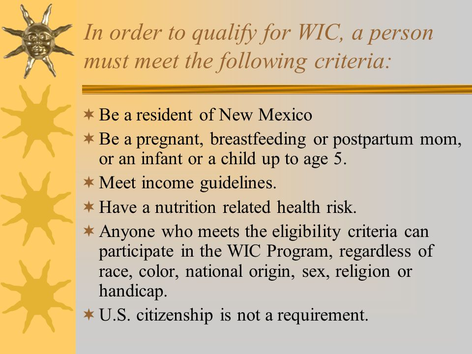 In order to qualify for WIC, a person must meet the following criteria:  Be a resident of New Mexico  Be a pregnant, breastfeeding or postpartum mom, or an infant or a child up to age 5.