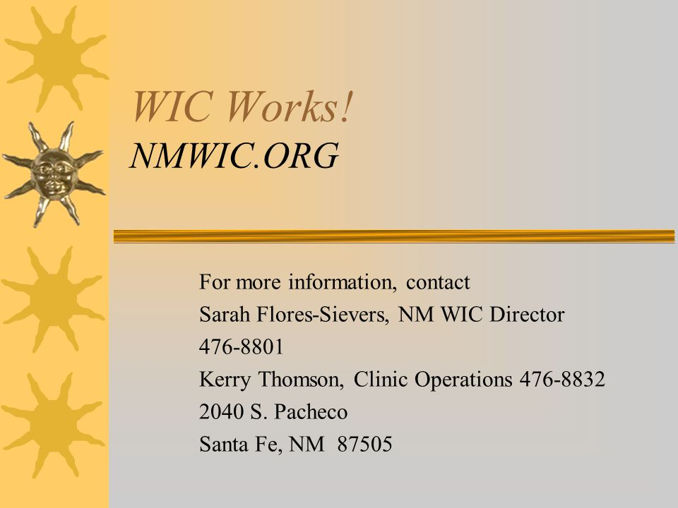 WIC Works! NMWIC.ORG For more information, contact Sarah Flores-Sievers, NM WIC Director 476-8801 Kerry Thomson, Clinic Operations 476-8832 2040 S. Pa