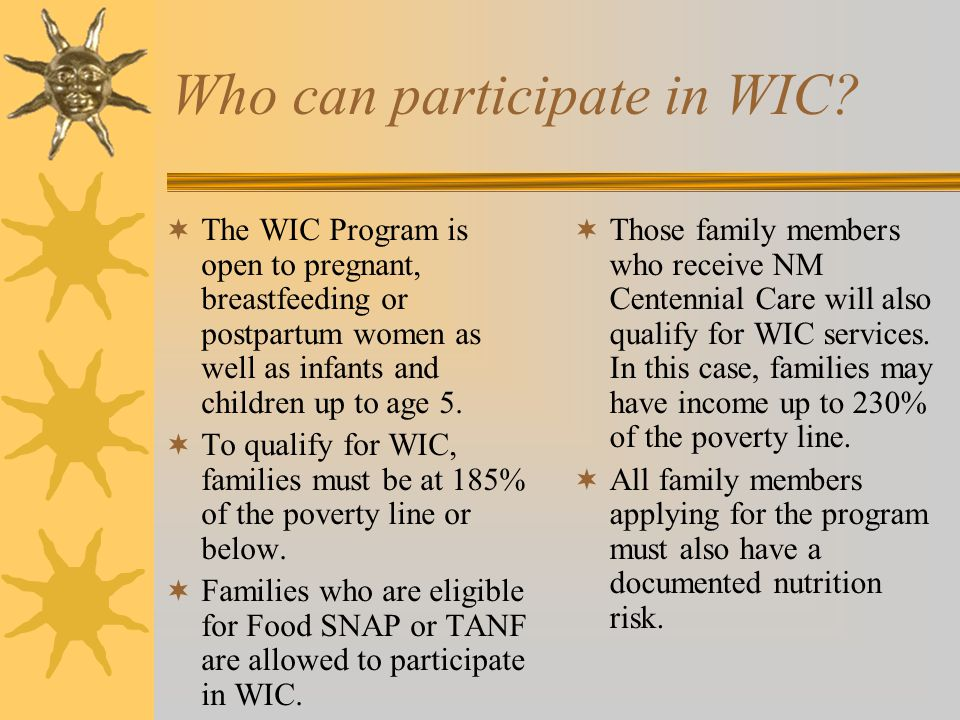 Who can participate in WIC?  The WIC Program is open to pregnant, breastfeeding or postpartum women as well as infants and children up to age 5.  To
