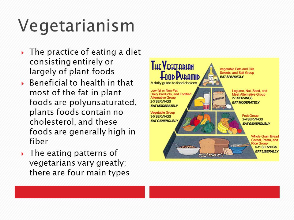  The practice of eating a diet consisting entirely or largely of plant foods  Beneficial to health in that most of the fat in plant foods are polyunsaturated, plants foods contain no cholesterol, and these foods are generally high in fiber  The eating patterns of vegetarians vary greatly; there are four main types