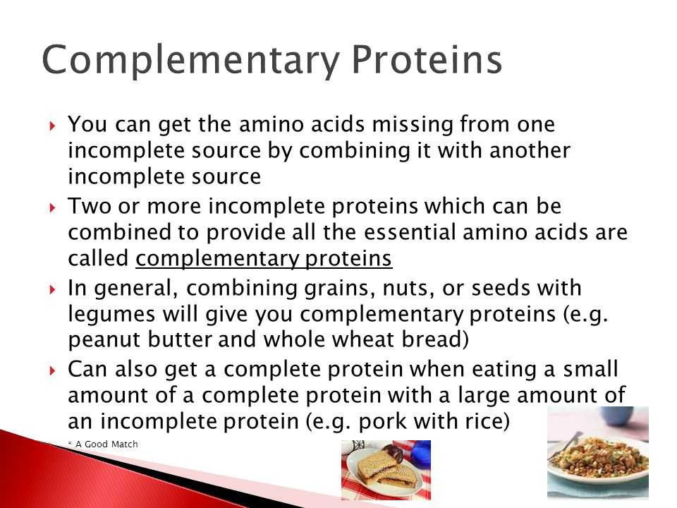  You can get the amino acids missing from one incomplete source by combining it with another incomplete source  Two or more incomplete proteins which can be combined to provide all the essential amino acids are called complementary proteins  In general, combining grains, nuts, or seeds with legumes will give you complementary proteins (e.g.