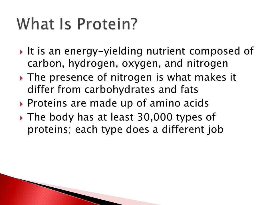  It is an energy-yielding nutrient composed of carbon, hydrogen, oxygen, and nitrogen  The presence of nitrogen is what makes it differ from carbohydrates and fats  Proteins are made up of amino acids  The body has at least 30,000 types of proteins; each type does a different job