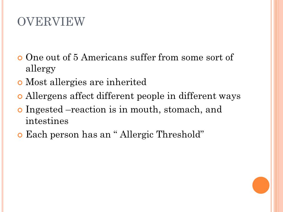 OVERVIEW One out of 5 Americans suffer from some sort of allergy Most allergies are inherited Allergens affect different people in different ways Ingested –reaction is in mouth, stomach, and intestines Each person has an Allergic Threshold