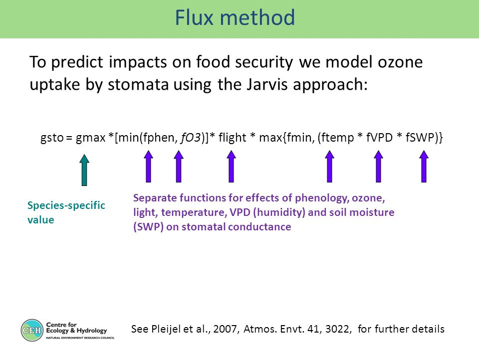 gsto = gmax *[min(fphen, fO3)]* flight * max{fmin, (ftemp * fVPD * fSWP)} Separate functions for effects of phenology, ozone, light, temperature, VPD (humidity) and soil moisture (SWP) on stomatal conductance Species-specific value See Pleijel et al., 2007, Atmos.