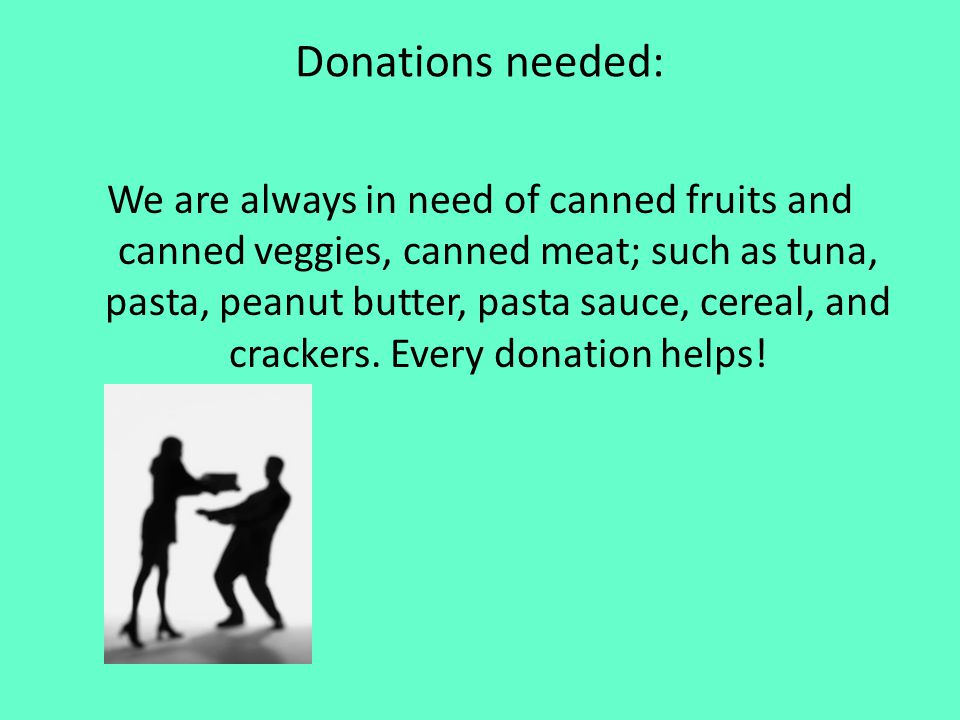 Donations needed: We are always in need of canned fruits and canned veggies, canned meat; such as tuna, pasta, peanut butter, pasta sauce, cereal, and crackers.