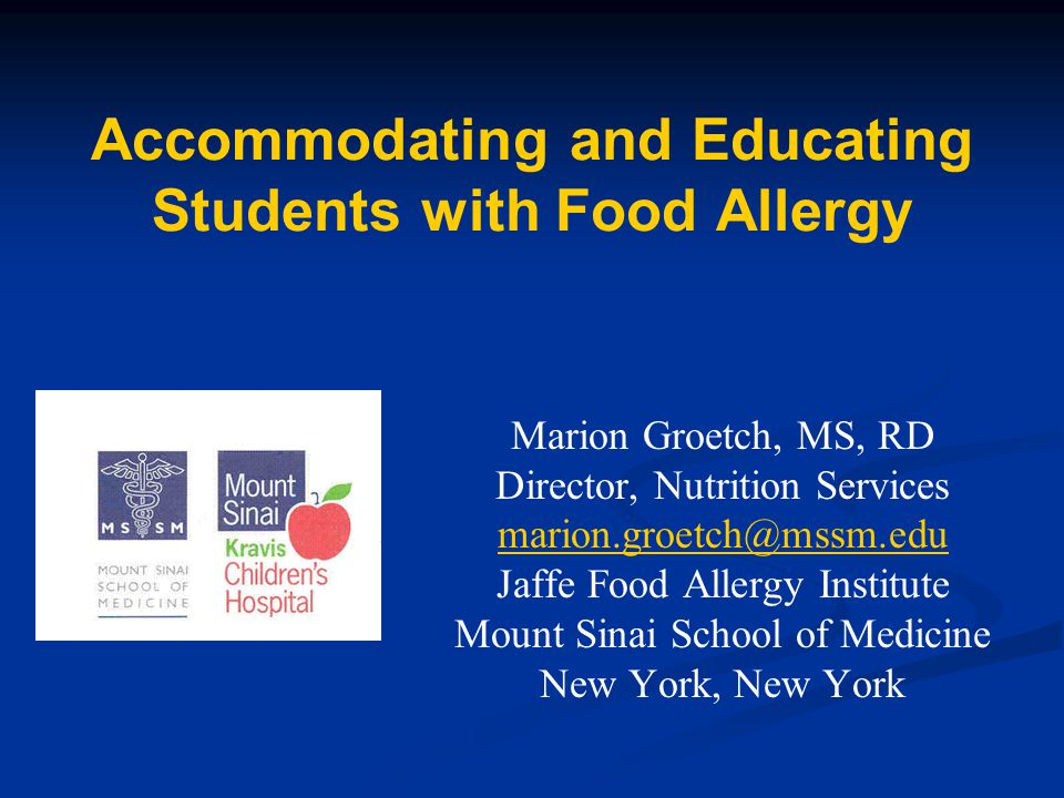 Accommodating and Educating Students with Food Allergy Marion Groetch, MS, RD Director, Nutrition Services marion.groetch@mssm.edu Jaffe Food Allergy Institute Mount Sinai School of Medicine New York, New York