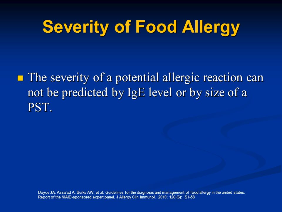 Severity of Food Allergy The severity of a potential allergic reaction can not be predicted by IgE level or by size of a PST.