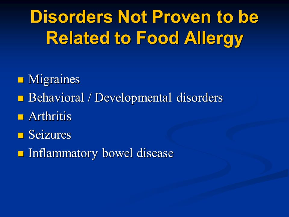 Disorders Not Proven to be Related to Food Allergy Migraines Migraines Behavioral / Developmental disorders Behavioral / Developmental disorders Arthritis Arthritis Seizures Seizures Inflammatory bowel disease Inflammatory bowel disease