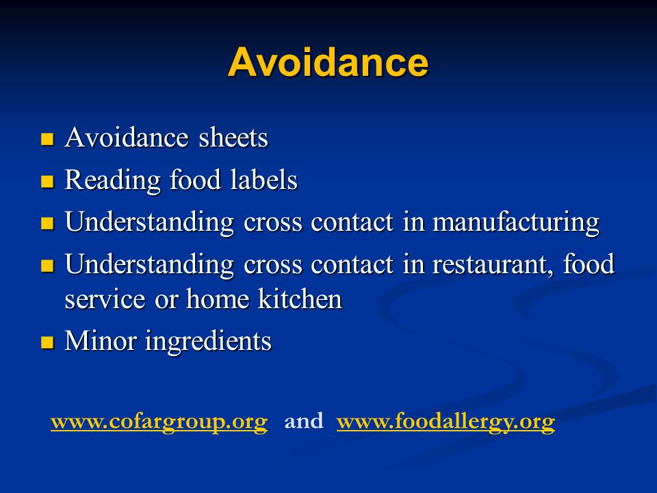 Avoidance Avoidance sheets Avoidance sheets Reading food labels Reading food labels Understanding cross contact in manufacturing Understanding cross contact in manufacturing Understanding cross contact in restaurant, food service or home kitchen Understanding cross contact in restaurant, food service or home kitchen Minor ingredients Minor ingredients www.cofargroup.orgwww.cofargroup.org and www.foodallergy.orgwww.foodallergy.org