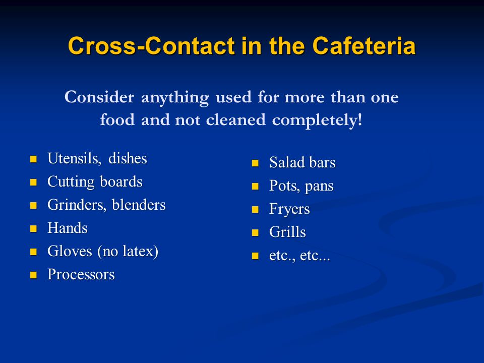 Cross-Contact in the Cafeteria Utensils, dishes Utensils, dishes Cutting boards Cutting boards Grinders, blenders Grinders, blenders Hands Hands Gloves (no latex) Gloves (no latex) Processors Processors Salad bars Salad bars Pots, pans Pots, pans Fryers Fryers Grills Grills etc., etc...