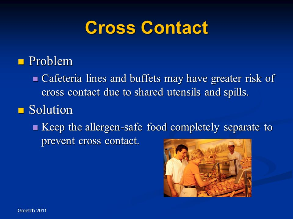 Cross Contact Problem Problem Cafeteria lines and buffets may have greater risk of cross contact due to shared utensils and spills.