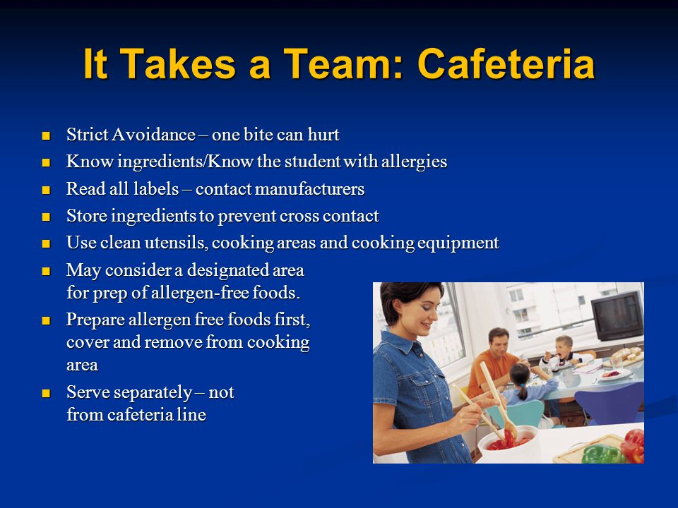 It Takes a Team: Cafeteria Strict Avoidance – one bite can hurt Strict Avoidance – one bite can hurt Know ingredients/Know the student with allergies Know ingredients/Know the student with allergies Read all labels – contact manufacturers Read all labels – contact manufacturers Store ingredients to prevent cross contact Store ingredients to prevent cross contact Use clean utensils, cooking areas and cooking equipment Use clean utensils, cooking areas and cooking equipment May consider a designated area for prep of allergen-free foods.