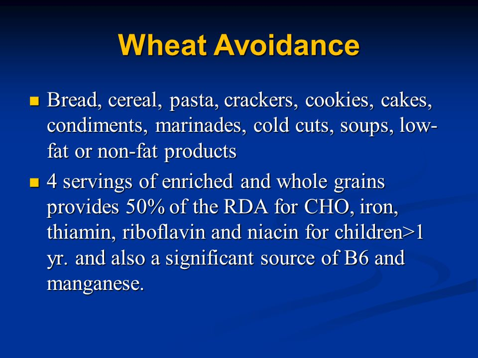 Wheat Avoidance Bread, cereal, pasta, crackers, cookies, cakes, condiments, marinades, cold cuts, soups, low- fat or non-fat products Bread, cereal, pasta, crackers, cookies, cakes, condiments, marinades, cold cuts, soups, low- fat or non-fat products 4 servings of enriched and whole grains provides 50% of the RDA for CHO, iron, thiamin, riboflavin and niacin for children>1 yr.