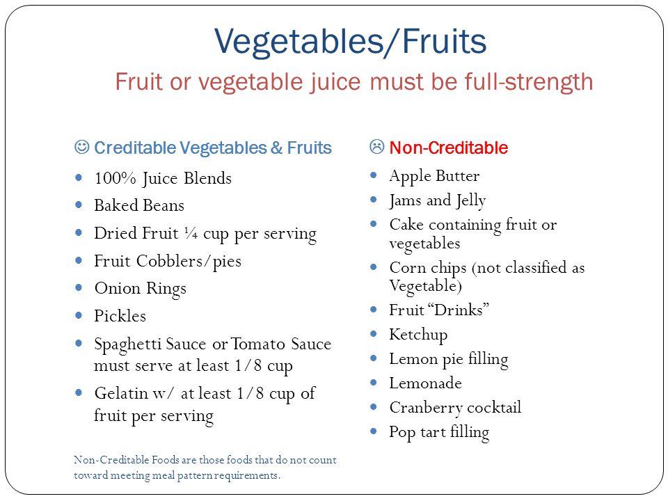 Vegetables/Fruits Fruit or vegetable juice must be full-strength Creditable Vegetables & Fruits  Non-Creditable Non-Creditable Foods are those foods