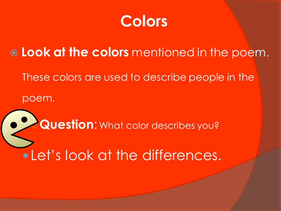 Colors  Look at the colors mentioned in the poem. These colors are used to describe people in the poem. ○ Question : What color describes you? Let's
