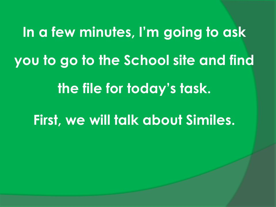 In a few minutes, I'm going to ask you to go to the School site and find the file for today's task. First, we will talk about Similes.