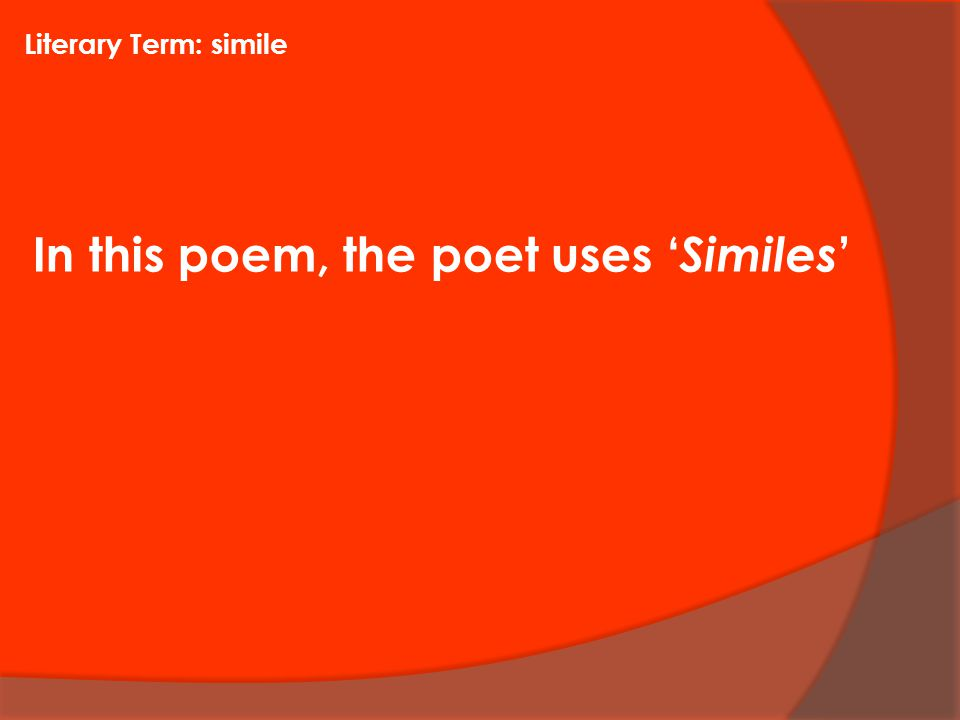 In this poem, the poet uses ' Similes ' Literary Term: simile