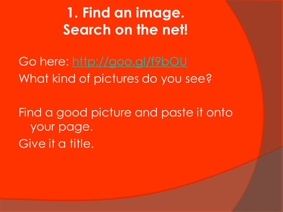 1. Find an image. Search on the net! Go here: http://goo.gl/f9bOUhttp://goo.gl/f9bOU What kind of pictures do you see? Find a good picture and paste i