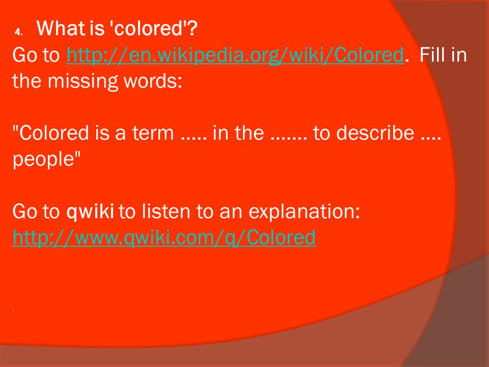 4. What is 'colored'? Go to http://en.wikipedia.org/wiki/Colored. Fill in the missing words: