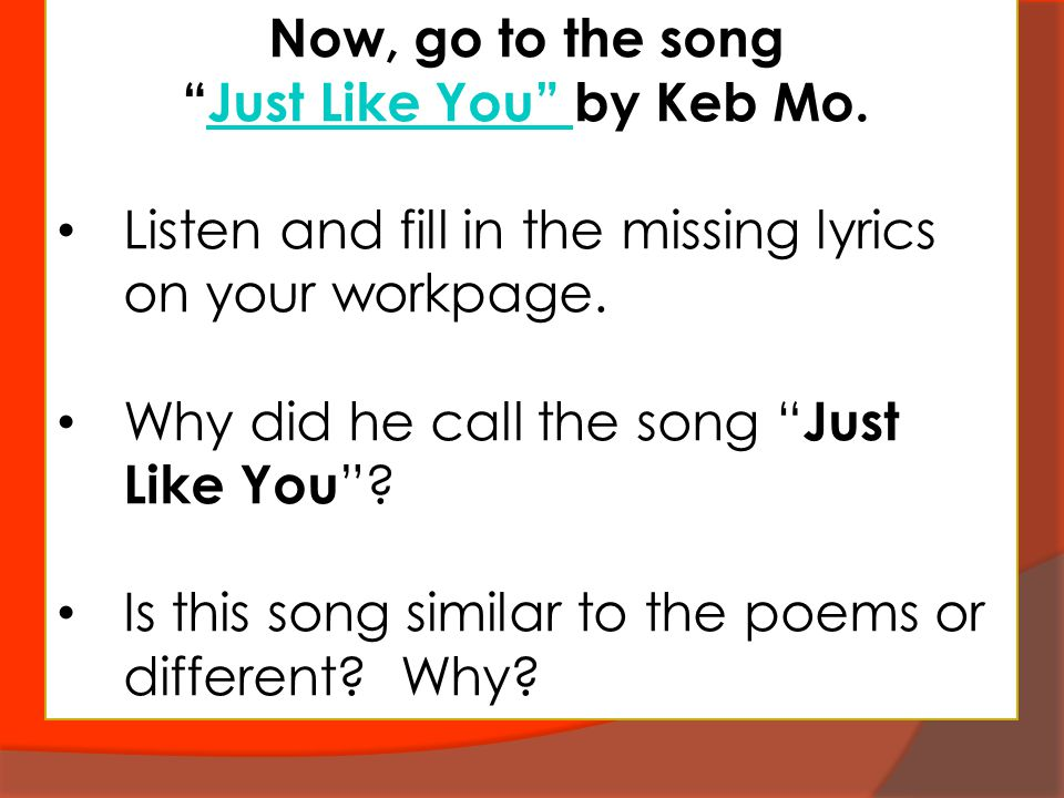 "Now, go to the song ""Just Like You"" by Keb Mo.Just Like You"" Listen and fill in the missing lyrics on your workpage. Why did he call the song "" Just L"
