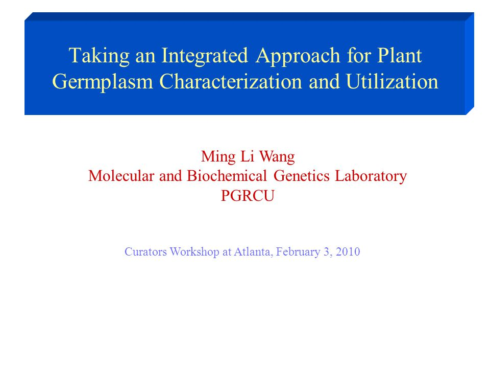 Taking an Integrated Approach for Plant Germplasm Characterization and Utilization Ming Li Wang Molecular and Biochemical Genetics Laboratory PGRCU Cu