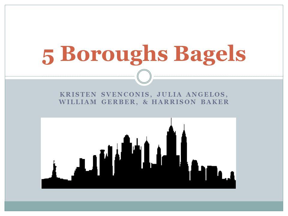 KRISTEN SVENCONIS, JULIA ANGELOS, WILLIAM GERBER, & HARRISON BAKER 5 Boroughs Bagels
