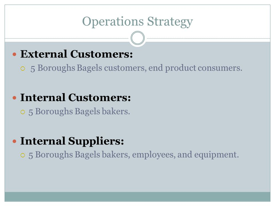 Operations Strategy External Customers:  5 Boroughs Bagels customers, end product consumers. Internal Customers:  5 Boroughs Bagels bakers. Internal