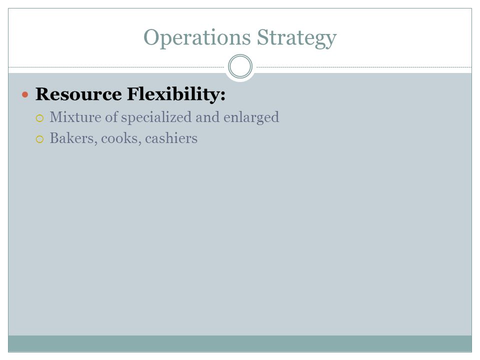 Operations Strategy Resource Flexibility:  Mixture of specialized and enlarged  Bakers, cooks, cashiers