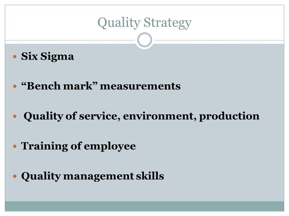 "Quality Strategy Six Sigma ""Bench mark"" measurements Quality of service, environment, production Training of employee Quality management skills"