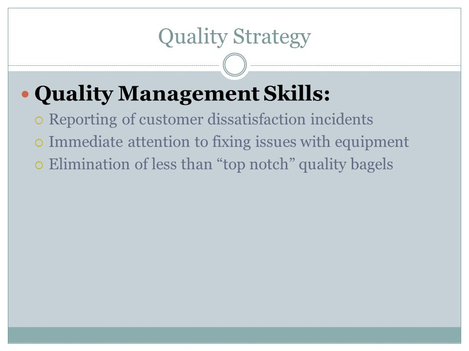 Quality Strategy Quality Management Skills:  Reporting of customer dissatisfaction incidents  Immediate attention to fixing issues with equipment  Elimination of less than top notch quality bagels