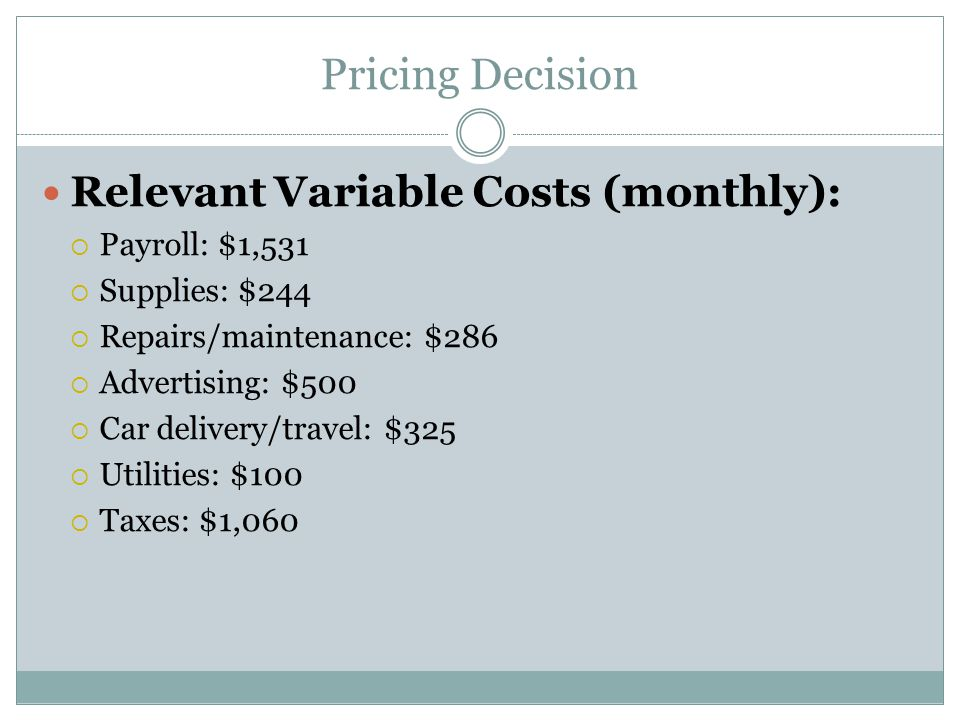 Pricing Decision Relevant Variable Costs (monthly):  Payroll: $1,531  Supplies: $244  Repairs/maintenance: $286  Advertising: $500  Car delivery/travel: $325  Utilities: $100  Taxes: $1,060