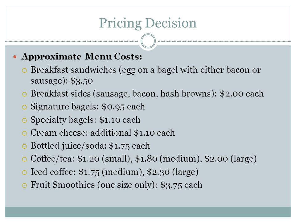 Pricing Decision Approximate Menu Costs:  Breakfast sandwiches (egg on a bagel with either bacon or sausage): $3.50  Breakfast sides (sausage, bacon, hash browns): $2.00 each  Signature bagels: $0.95 each  Specialty bagels: $1.10 each  Cream cheese: additional $1.10 each  Bottled juice/soda: $1.75 each  Coffee/tea: $1.20 (small), $1.80 (medium), $2.00 (large)  Iced coffee: $1.75 (medium), $2.30 (large)  Fruit Smoothies (one size only): $3.75 each