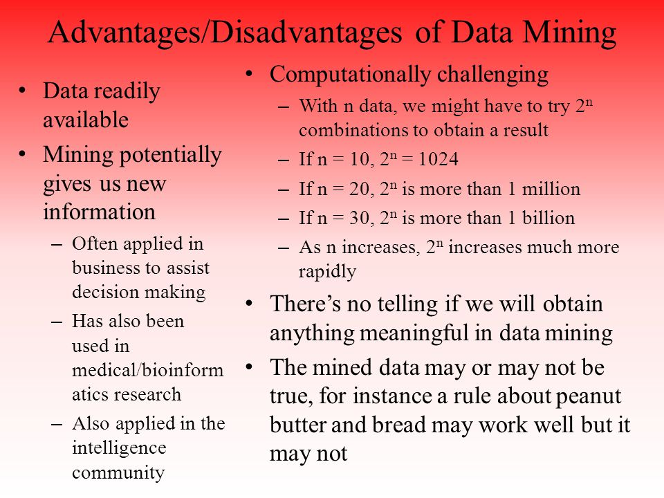 Advantages/Disadvantages of Data Mining Data readily available Mining potentially gives us new information – Often applied in business to assist decision making – Has also been used in medical/bioinform atics research – Also applied in the intelligence community Computationally challenging – With n data, we might have to try 2 n combinations to obtain a result – If n = 10, 2 n = 1024 – If n = 20, 2 n is more than 1 million – If n = 30, 2 n is more than 1 billion – As n increases, 2 n increases much more rapidly There's no telling if we will obtain anything meaningful in data mining The mined data may or may not be true, for instance a rule about peanut butter and bread may work well but it may not
