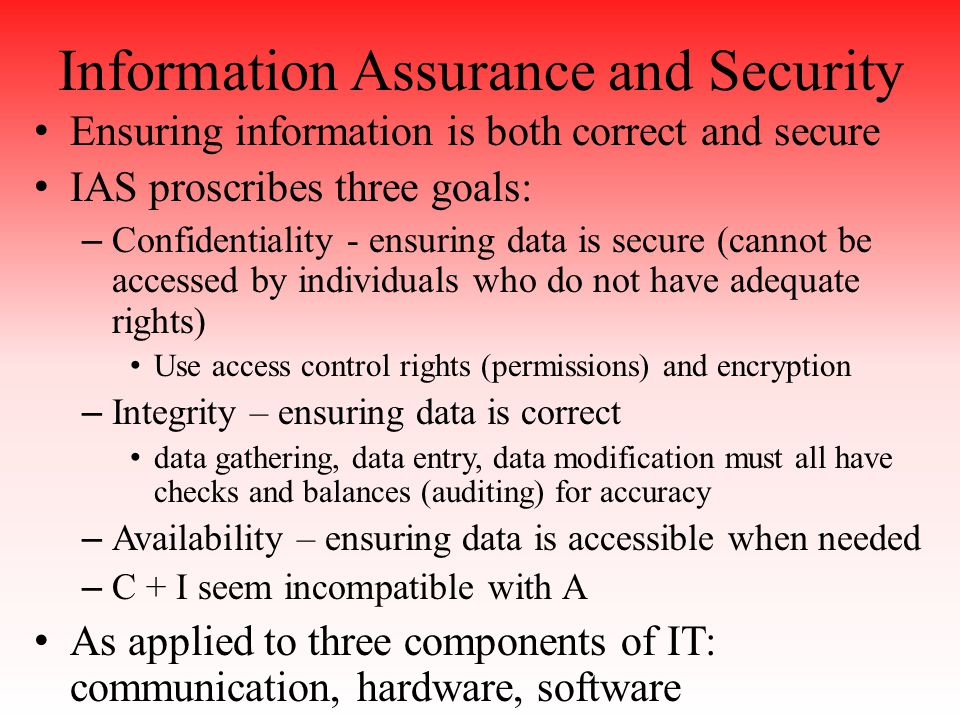 Information Assurance and Security Ensuring information is both correct and secure IAS proscribes three goals: – Confidentiality - ensuring data is secure (cannot be accessed by individuals who do not have adequate rights) Use access control rights (permissions) and encryption – Integrity – ensuring data is correct data gathering, data entry, data modification must all have checks and balances (auditing) for accuracy – Availability – ensuring data is accessible when needed – C + I seem incompatible with A As applied to three components of IT: communication, hardware, software