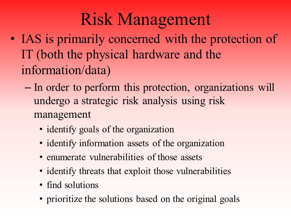 Risk Management IAS is primarily concerned with the protection of IT (both the physical hardware and the information/data) – In order to perform this protection, organizations will undergo a strategic risk analysis using risk management identify goals of the organization identify information assets of the organization enumerate vulnerabilities of those assets identify threats that exploit those vulnerabilities find solutions prioritize the solutions based on the original goals