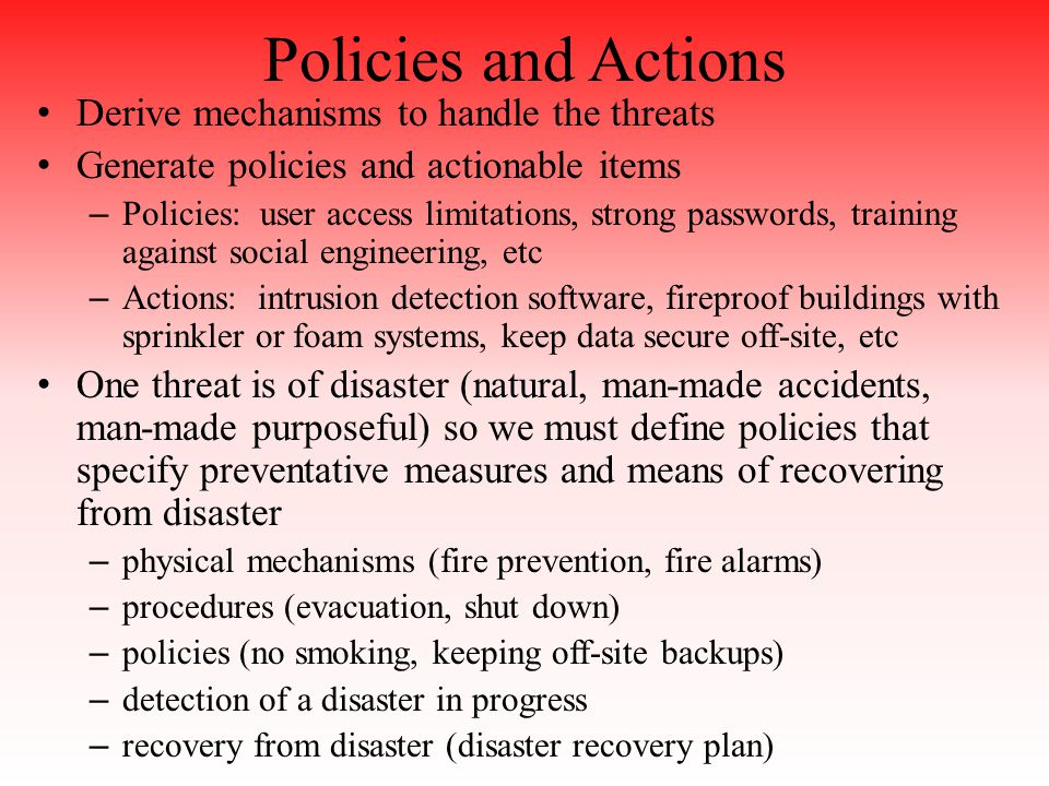 Policies and Actions Derive mechanisms to handle the threats Generate policies and actionable items – Policies: user access limitations, strong passwords, training against social engineering, etc – Actions: intrusion detection software, fireproof buildings with sprinkler or foam systems, keep data secure off-site, etc One threat is of disaster (natural, man-made accidents, man-made purposeful) so we must define policies that specify preventative measures and means of recovering from disaster – physical mechanisms (fire prevention, fire alarms) – procedures (evacuation, shut down) – policies (no smoking, keeping off-site backups) – detection of a disaster in progress – recovery from disaster (disaster recovery plan)