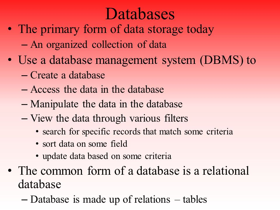 Databases The primary form of data storage today – An organized collection of data Use a database management system (DBMS) to – Create a database – Access the data in the database – Manipulate the data in the database – View the data through various filters search for specific records that match some criteria sort data on some field update data based on some criteria The common form of a database is a relational database – Database is made up of relations – tables