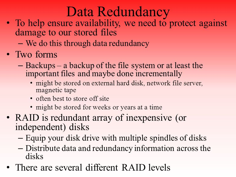 Data Redundancy To help ensure availability, we need to protect against damage to our stored files – We do this through data redundancy Two forms – Backups – a backup of the file system or at least the important files and maybe done incrementally might be stored on external hard disk, network file server, magnetic tape often best to store off site might be stored for weeks or years at a time RAID is redundant array of inexpensive (or independent) disks – Equip your disk drive with multiple spindles of disks – Distribute data and redundancy information across the disks There are several different RAID levels