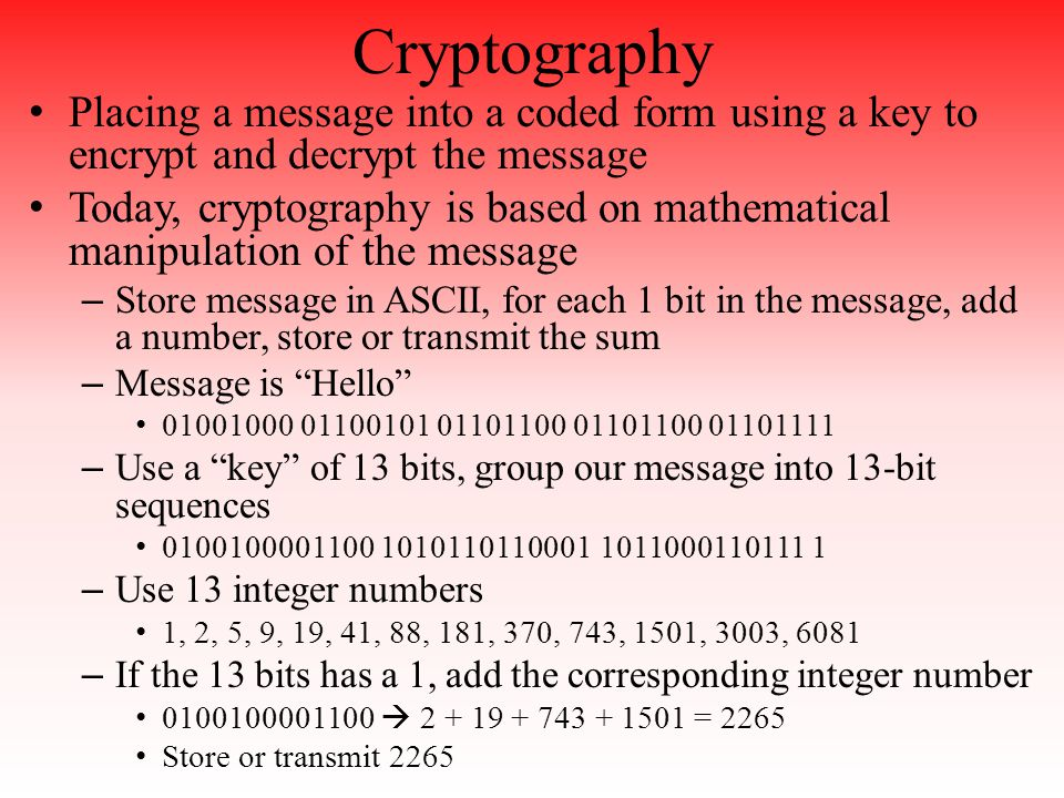 Cryptography Placing a message into a coded form using a key to encrypt and decrypt the message Today, cryptography is based on mathematical manipulation of the message – Store message in ASCII, for each 1 bit in the message, add a number, store or transmit the sum – Message is Hello 01001000 01100101 01101100 01101100 01101111 – Use a key of 13 bits, group our message into 13-bit sequences 0100100001100 1010110110001 1011000110111 1 – Use 13 integer numbers 1, 2, 5, 9, 19, 41, 88, 181, 370, 743, 1501, 3003, 6081 – If the 13 bits has a 1, add the corresponding integer number 0100100001100  2 + 19 + 743 + 1501 = 2265 Store or transmit 2265