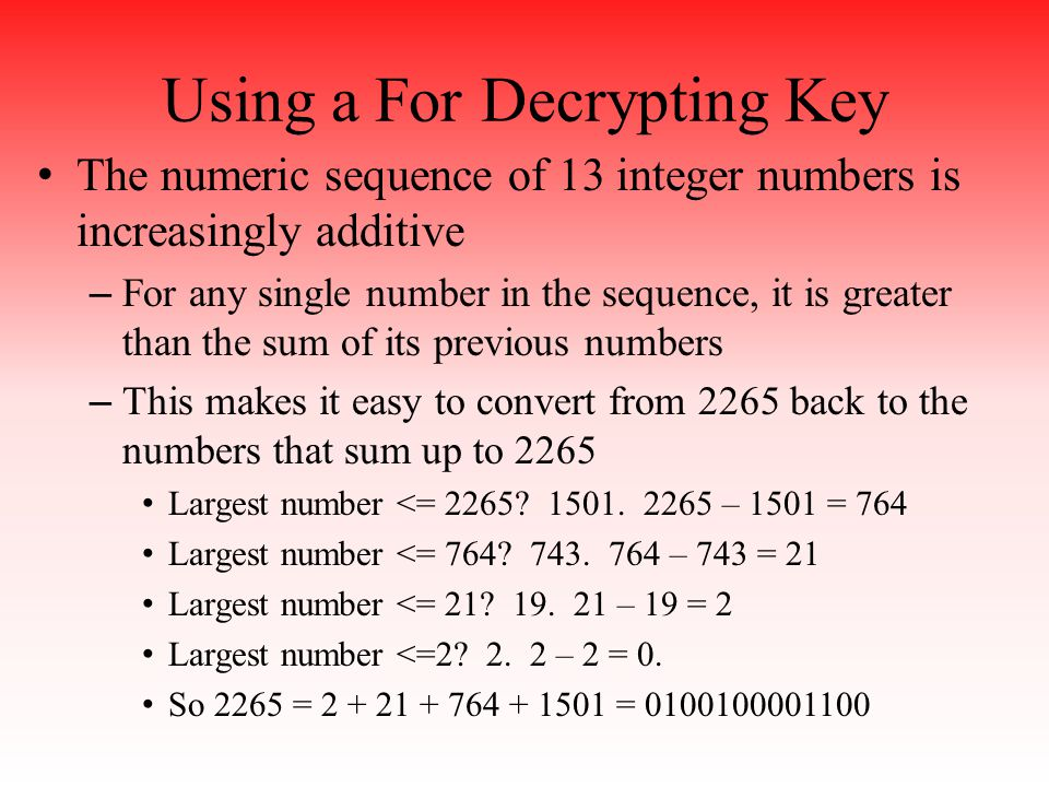 Using a For Decrypting Key The numeric sequence of 13 integer numbers is increasingly additive – For any single number in the sequence, it is greater than the sum of its previous numbers – This makes it easy to convert from 2265 back to the numbers that sum up to 2265 Largest number <= 2265.