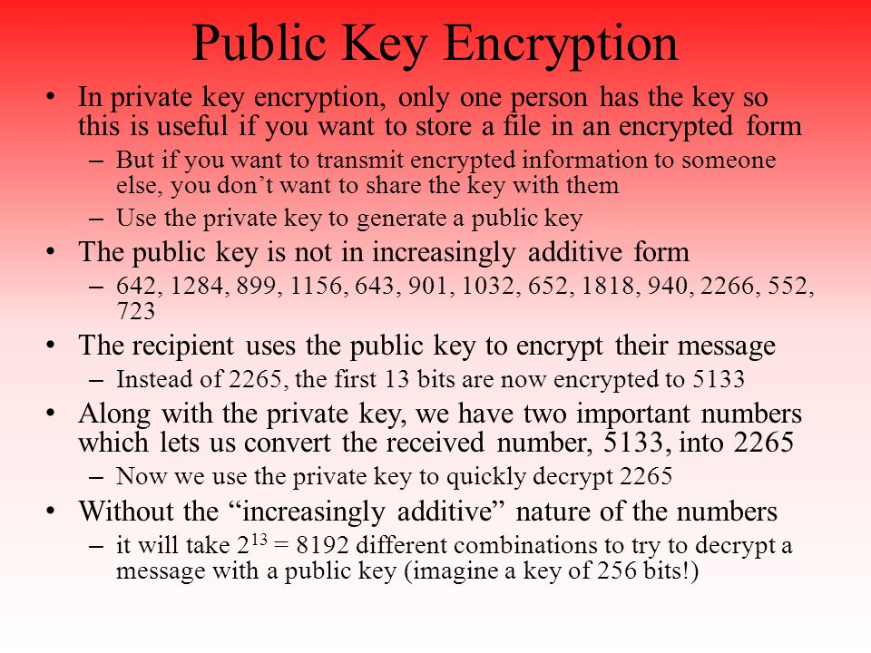 Public Key Encryption In private key encryption, only one person has the key so this is useful if you want to store a file in an encrypted form – But if you want to transmit encrypted information to someone else, you don't want to share the key with them – Use the private key to generate a public key The public key is not in increasingly additive form – 642, 1284, 899, 1156, 643, 901, 1032, 652, 1818, 940, 2266, 552, 723 The recipient uses the public key to encrypt their message – Instead of 2265, the first 13 bits are now encrypted to 5133 Along with the private key, we have two important numbers which lets us convert the received number, 5133, into 2265 – Now we use the private key to quickly decrypt 2265 Without the increasingly additive nature of the numbers – it will take 2 13 = 8192 different combinations to try to decrypt a message with a public key (imagine a key of 256 bits!)