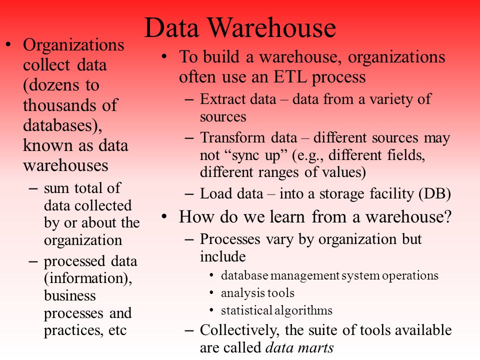 Data Warehouse Organizations collect data (dozens to thousands of databases), known as data warehouses – sum total of data collected by or about the organization – processed data (information), business processes and practices, etc To build a warehouse, organizations often use an ETL process – Extract data – data from a variety of sources – Transform data – different sources may not sync up (e.g., different fields, different ranges of values) – Load data – into a storage facility (DB) How do we learn from a warehouse.